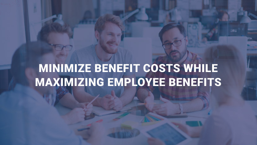 Minimize Benefit Costs While Maximizing Employee Benefits