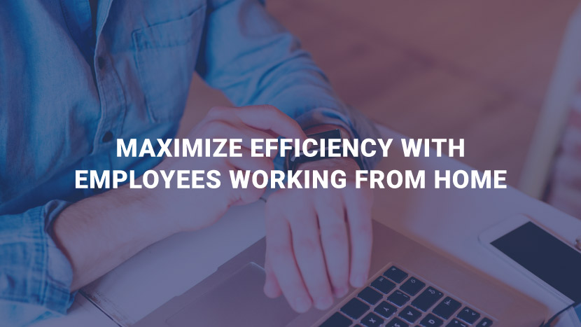 Maximize Efficiency with Employees Working from Home
